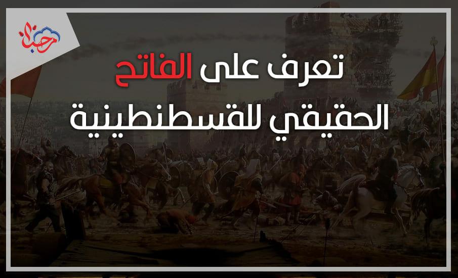 فتح القسطنطينية.. تعرف على الفاتح الحقيقي للقسطنطينية