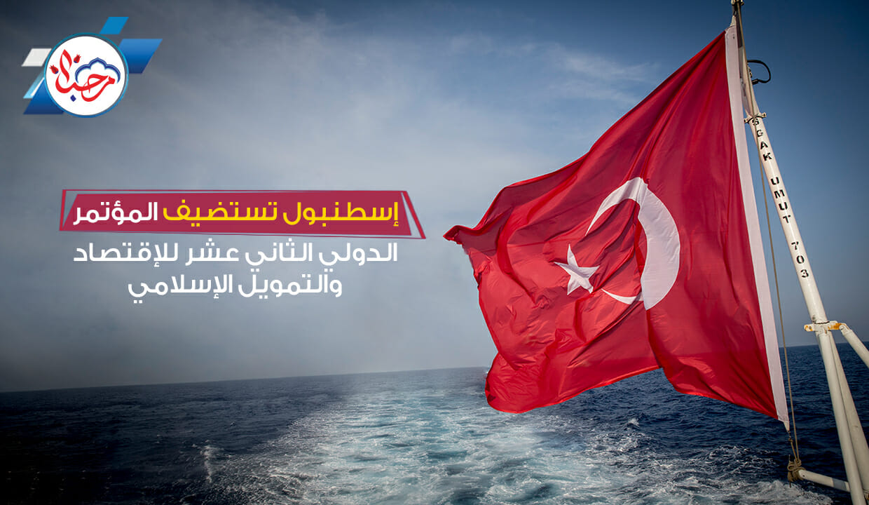 إسطنبول تستضيف المؤتمر الدولي الثاني عشر للإقتصاد والتمويل الإسلامي