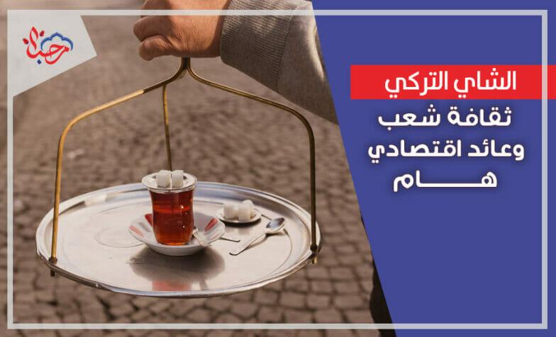 الشاي التركي ثقافة شعب وعائد اقتصادي هام