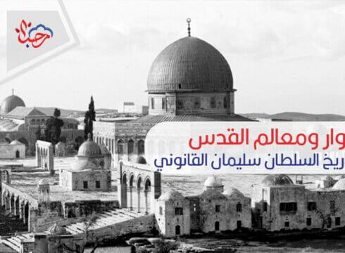 أسوار ومعالم القدس العتيقة تستذكر تاريخ السلطان سليمان القانوني