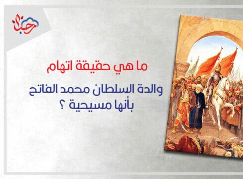 ما هي حقيقة اتهام والدة السلطان محمد الفاتح بأنها مسيحية ؟