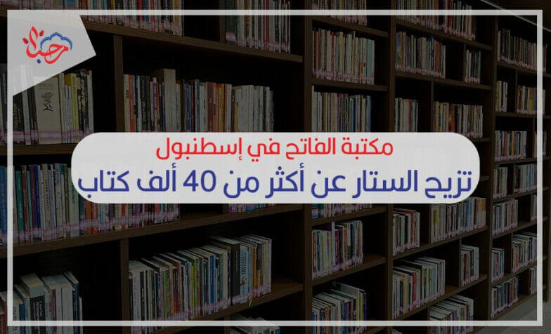 مكتبة الفاتح في إسطنبول تزيح الستار عن أكثر من 40 ألف كتاب