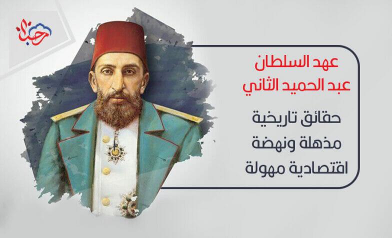 عهد السلطان عبد الحميد الثاني حقائق تاريخية مذهلة ونهضة اقتصادية مهولة