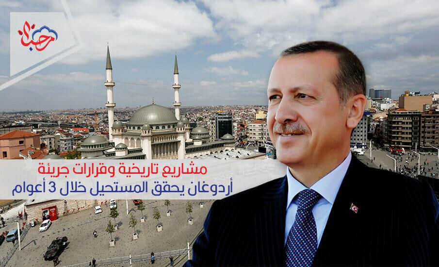 مشاريع تاريخية وقرارات جريئة.. أردوغان يحقق المستحيل خلال 3 أعوام
