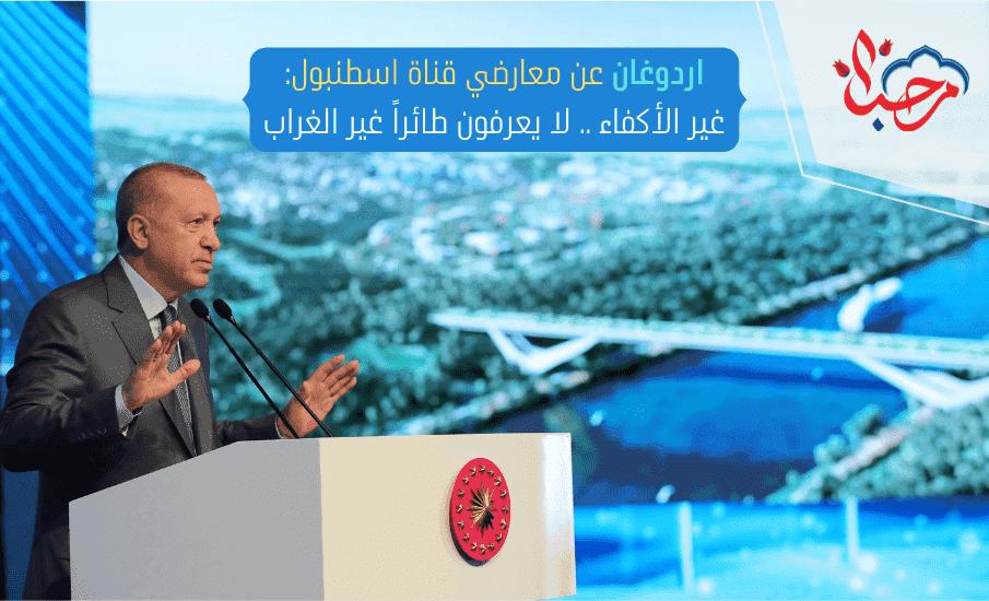 اردوغان عن معارضي قناة إسطنبول غير الأكفاء .. لا يعرفون طائرا غير الغراب