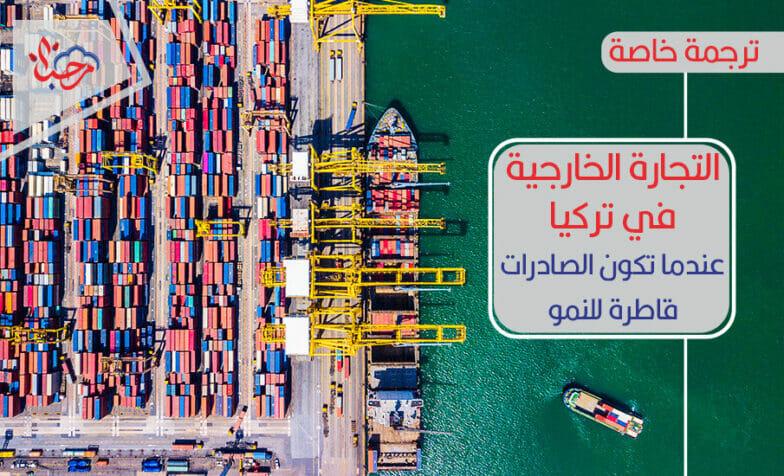 التجارة الخارجية في تركيا.. عندما تكون الصادرات قاطرة للنمو