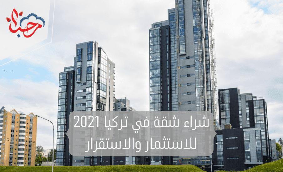 شراء شقة في تركيا 2021 للاستثمار والاستقرار