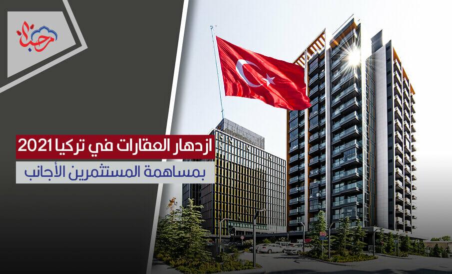 ازدهار العقارات في تركيا 2021 بمساهمة المستثمرين الأجانب