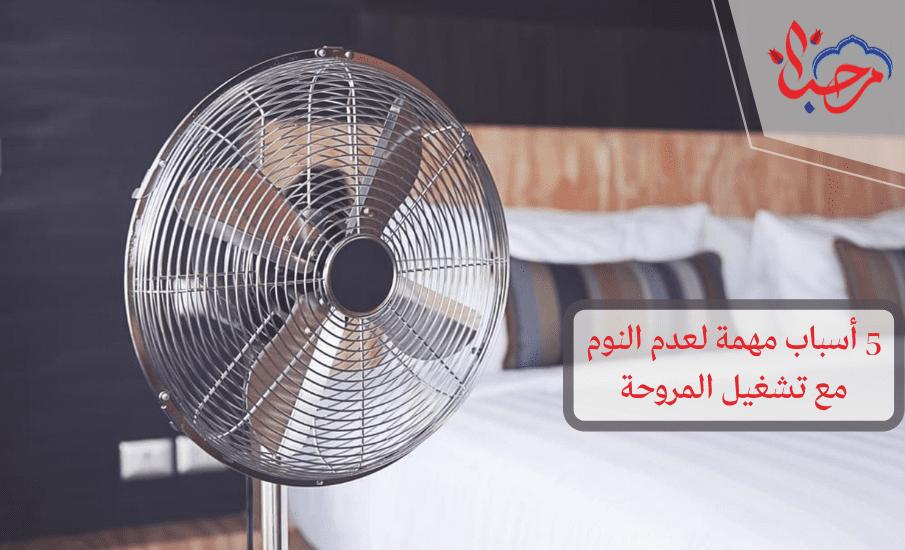 5 أسباب مهمة لعدم النوم مع تشغيل المروحة 1 - 5 مبررات لعدم النوم مع تشغيل المروحة