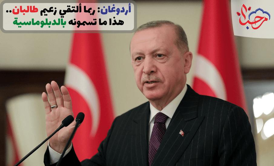أردوغان: ربما ألتقي زعيم طالبان.. هذا ما تسمونه بالدبلوماسية
