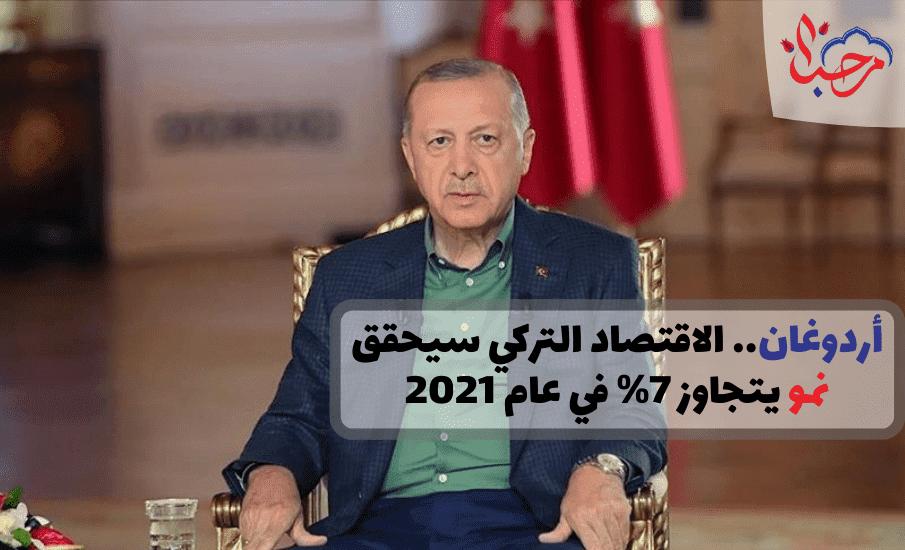 أردوغان.. الاقتصاد التركي سيحقق نمو يتجاوز 7% في عام 2021