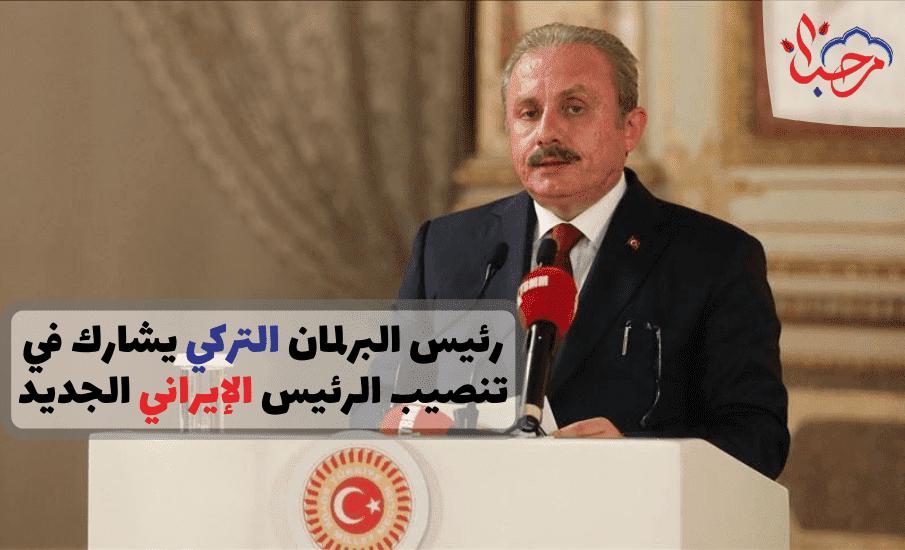 رئيس البرلمان التركي يشارك في تنصيب الرئيس الإيراني الجديد