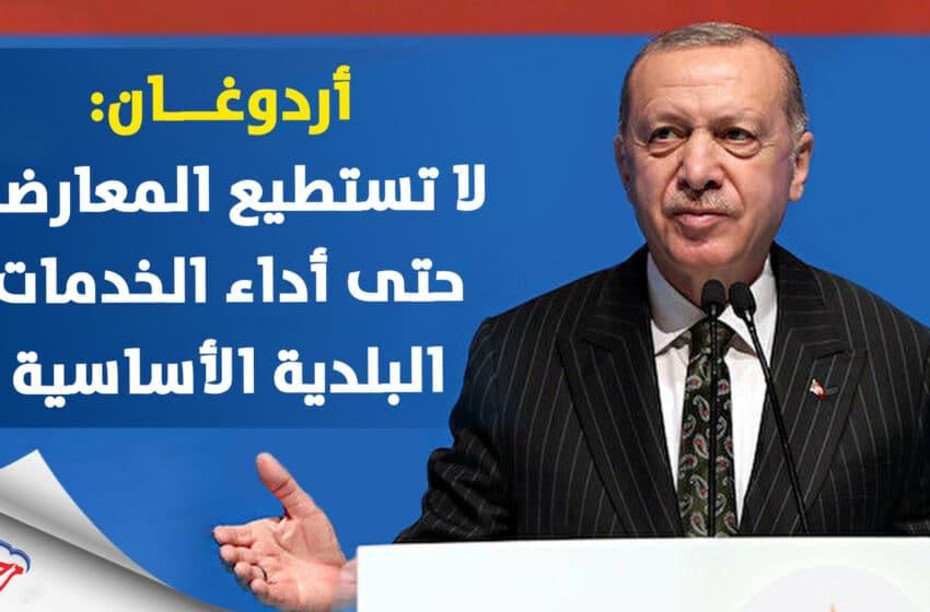 أردوغان يفضح المعارضة التركية لقد فشلوا في جمع القمامة ويلمح للانتخابات