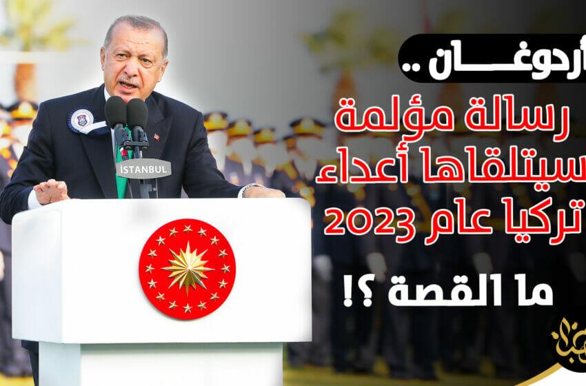 أردوغان رسالة مؤلمة سيتلقاها أعداء تركيا عام 2023 ما القصة ؟!