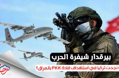 بيرقدار شيفرة الحرب.. كيف نجحت تركيا في استهداف قادة PKK الإرهابي بالعراق؟