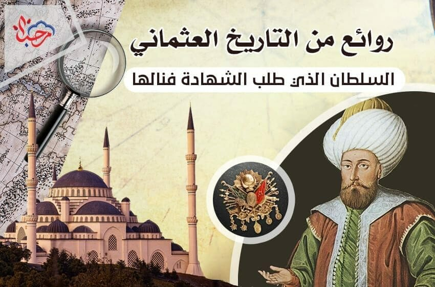 روائع من التاريخ العثماني (2) .. السلطان الذي طلب الشهادة فنالها